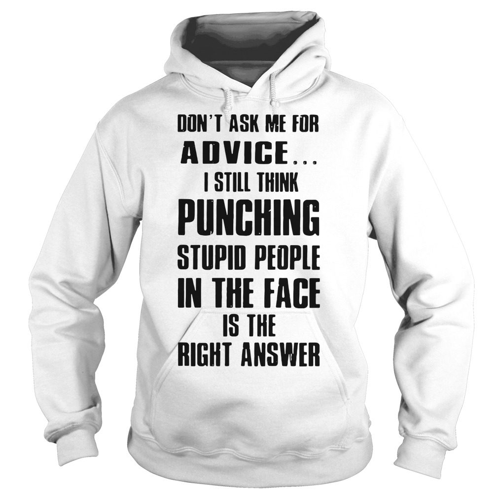 Don't ask me for advice I still think punching stupid people Hoodie