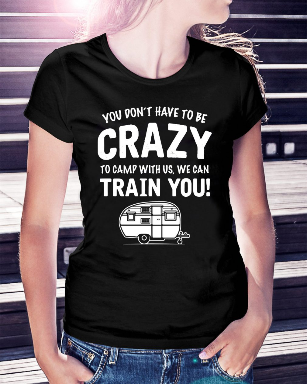 You don't have to be crazy to camp with us we can train you Ladies Tee