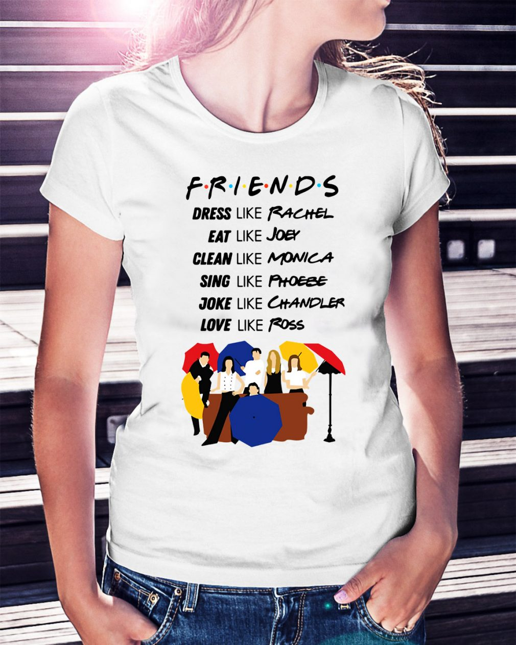 Friends dress like Rachel eat Joey clean like Monica sing like Phoebe Ladies Tee