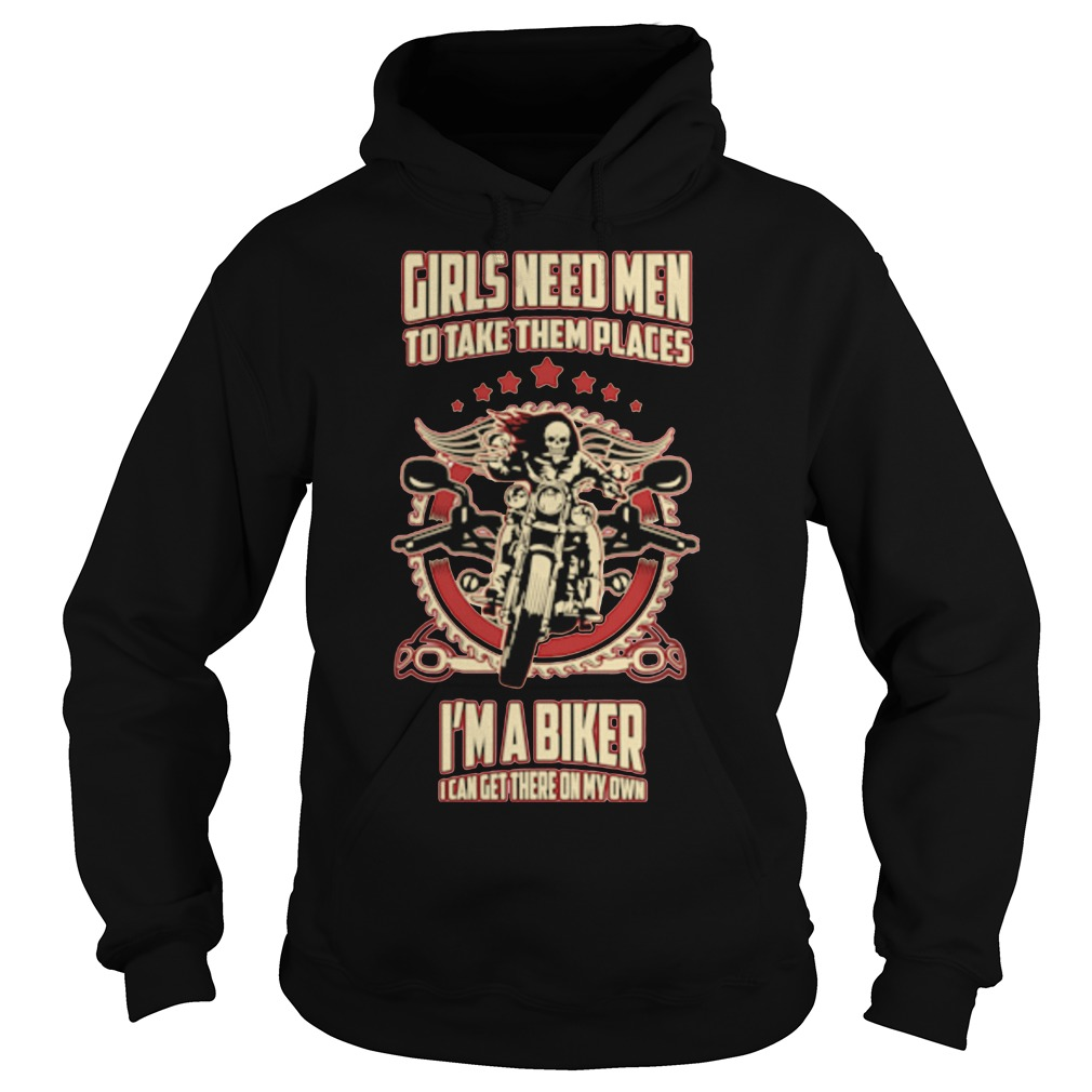 Girls need men to take them places I'm a biker Hoodie