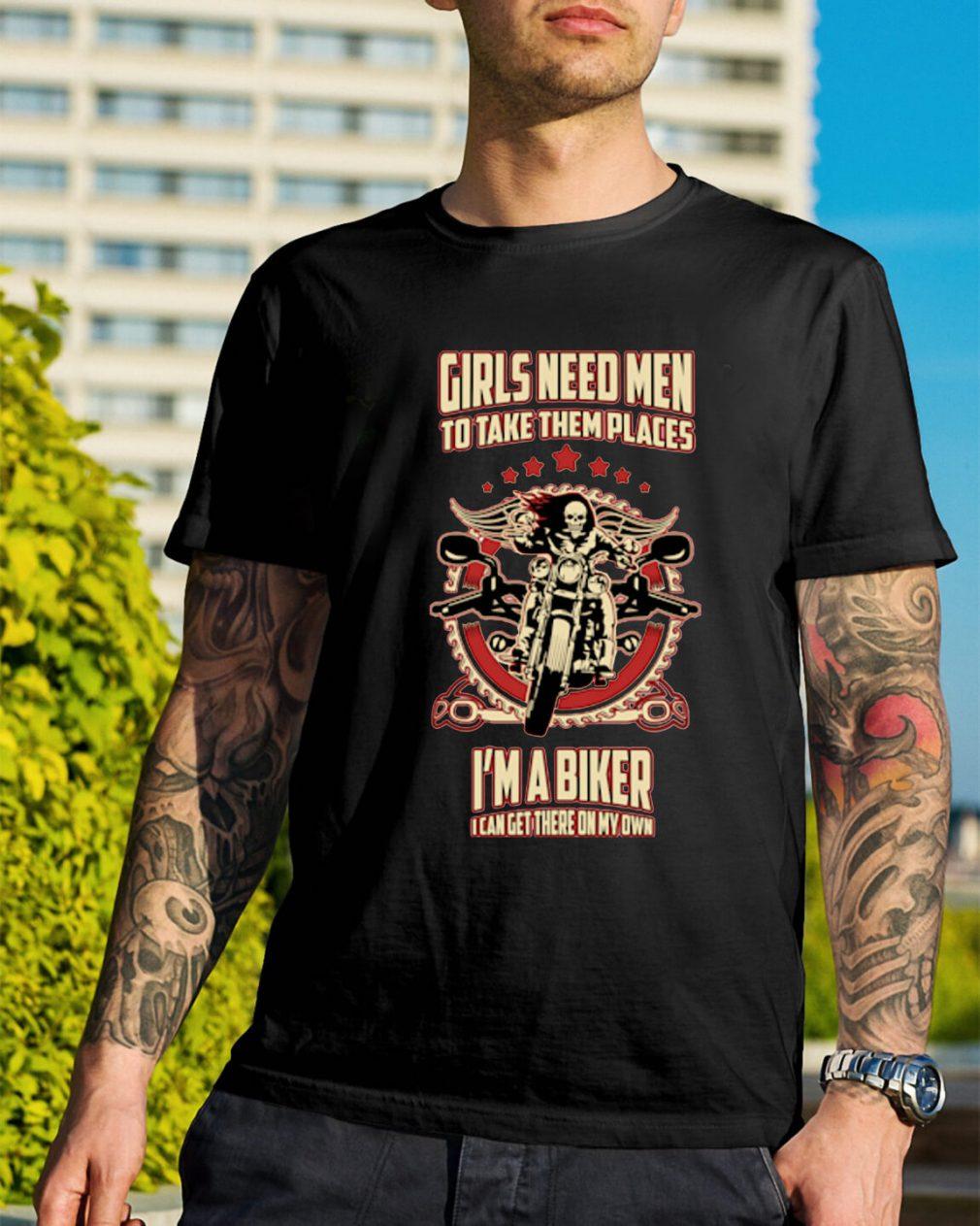 Girls need men to take them places I'm a biker shirt