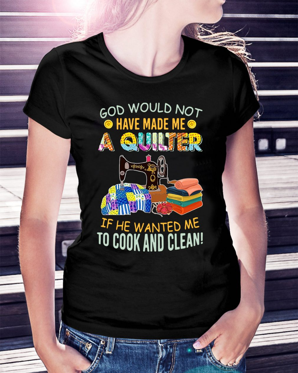 God would not have made me a quilter if he wanted me to cook Ladies Tee