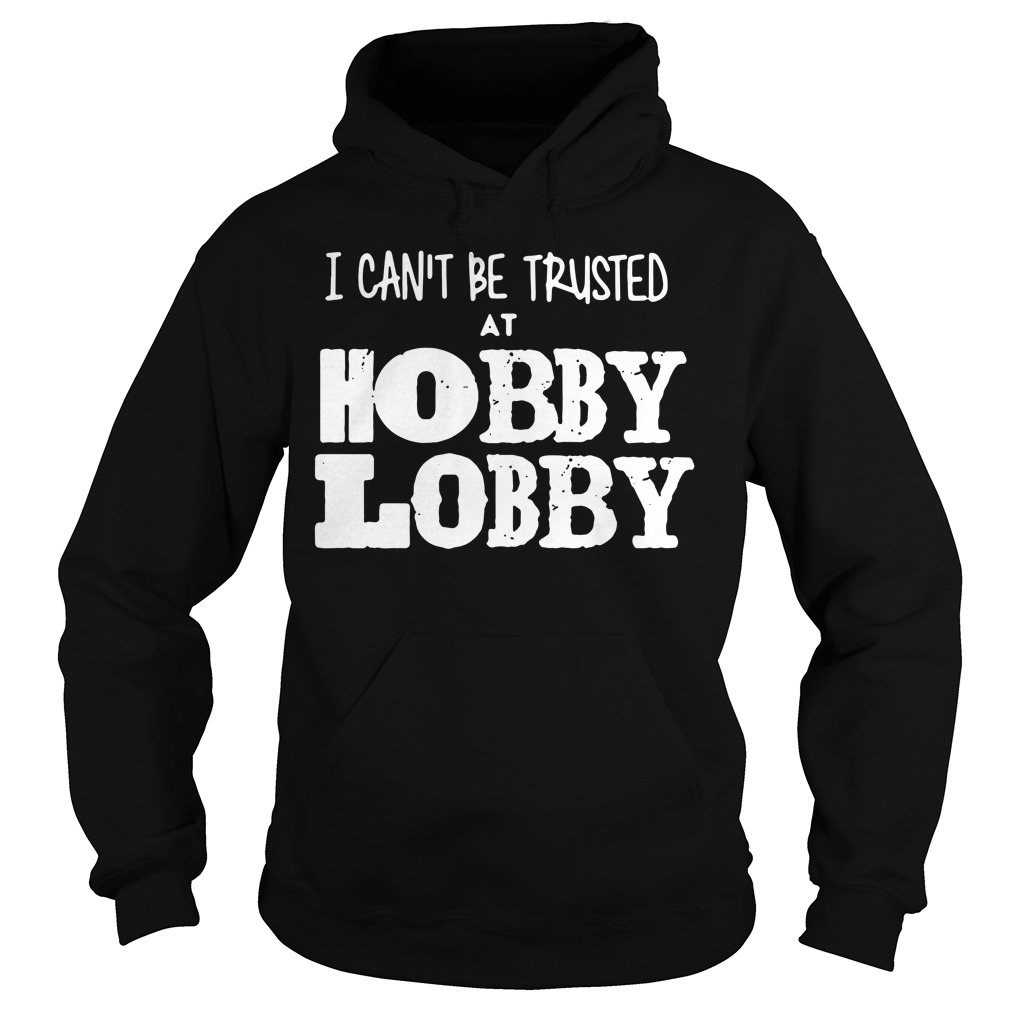 I can't be trusted at Hobby Lobby Hoodie