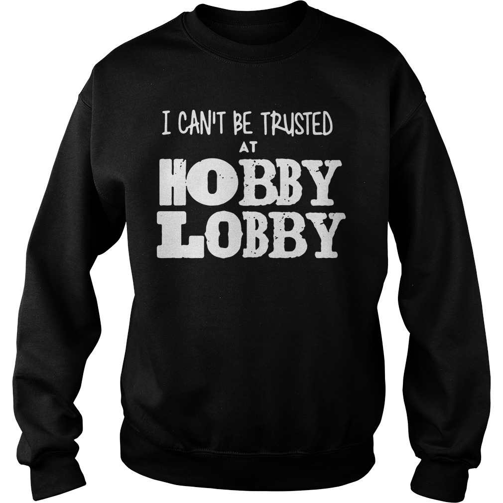 I can't be trusted at Hobby Lobby Sweater