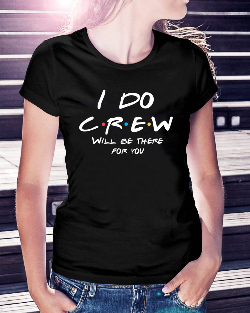 I do Crew will be there for you Ladies Tee