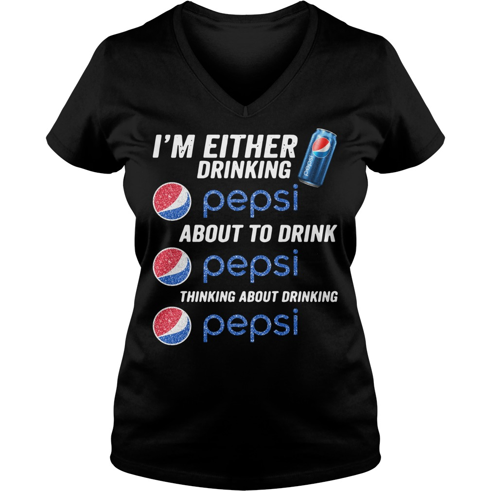 I'm either drinking Pepsi about to drink Pepsi thinking about drinking V-neck T-shirt
