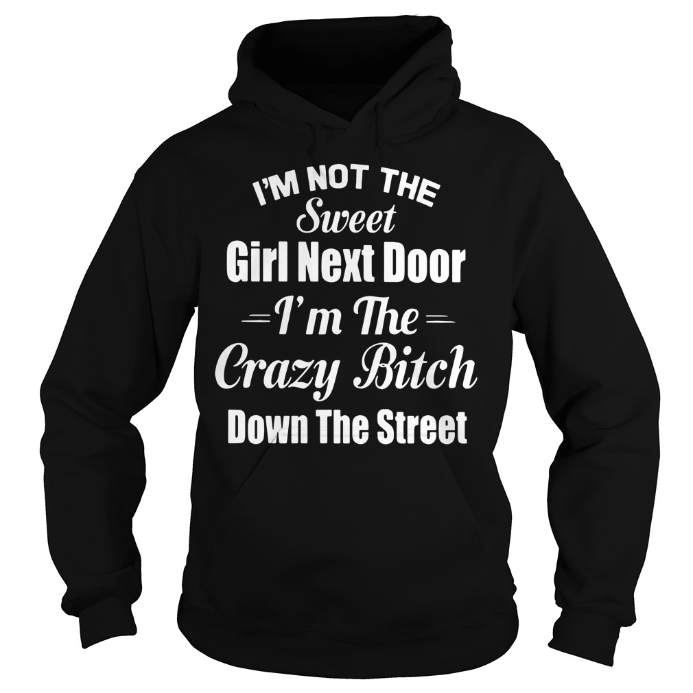 I'm not the sweet girl next door I'm the crazy bitch down the street Hoodie