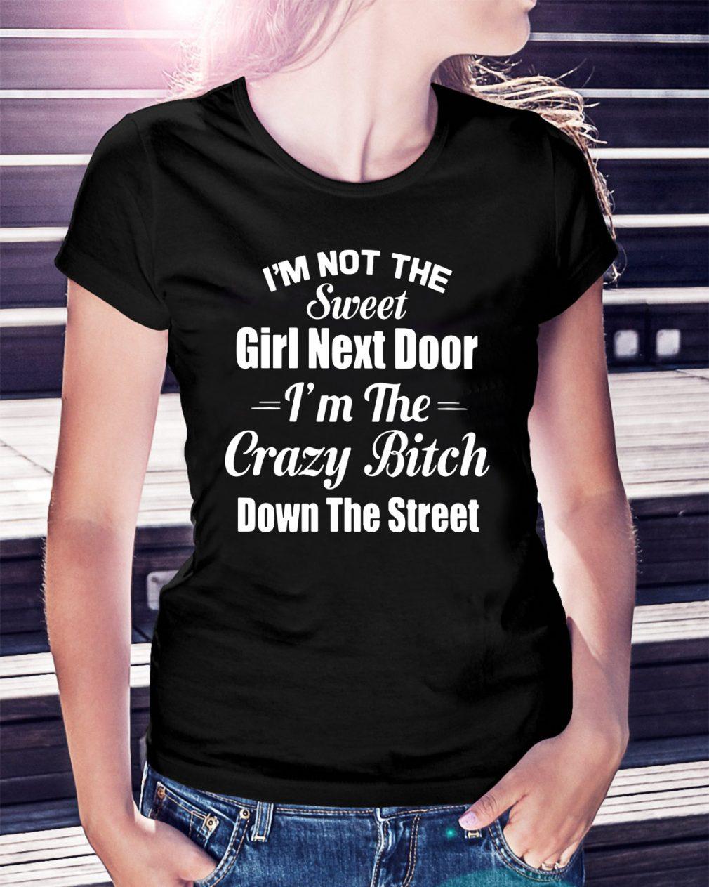 I'm not the sweet girl next door I'm the crazy bitch down the street Ladies Tee