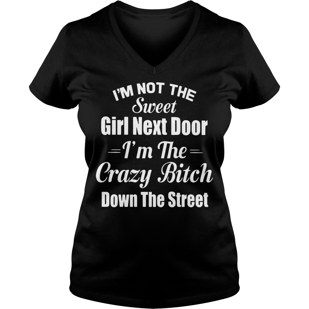I'm not the sweet girl next door I'm the crazy bitch down the street V-neck T-shirt