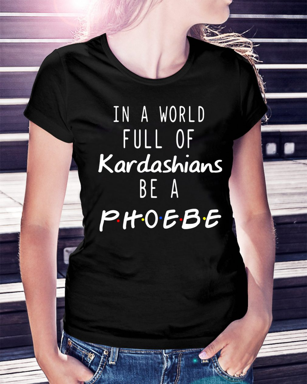 In a world full of Kardashians be a Phoebe Ladies Tee