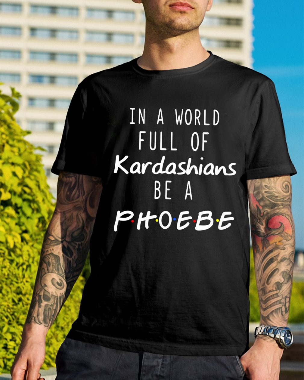 In a world full of Kardashians be a Phoebe shirt