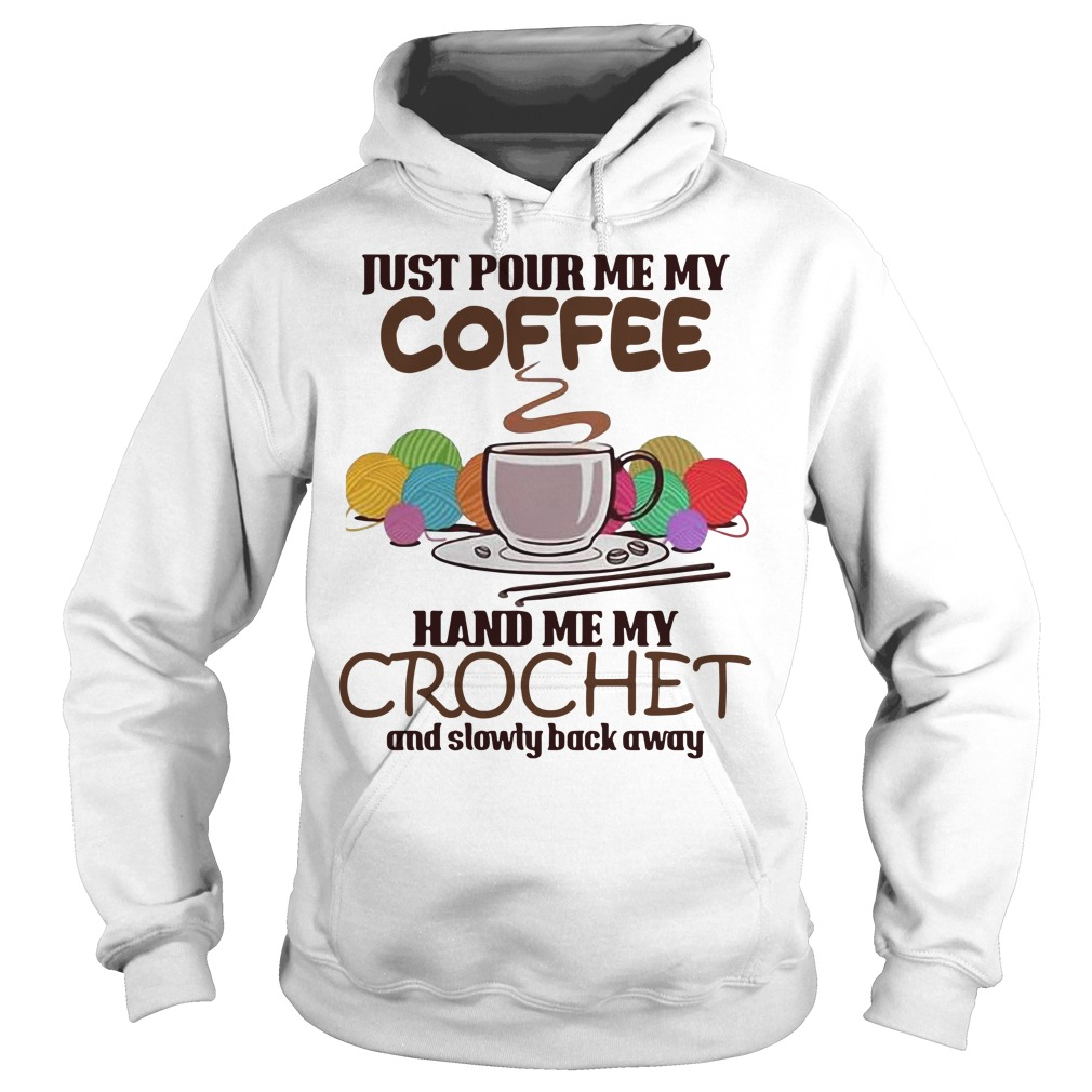 Just pour me my coffee hand me my crochet and slowly back away Hoodie