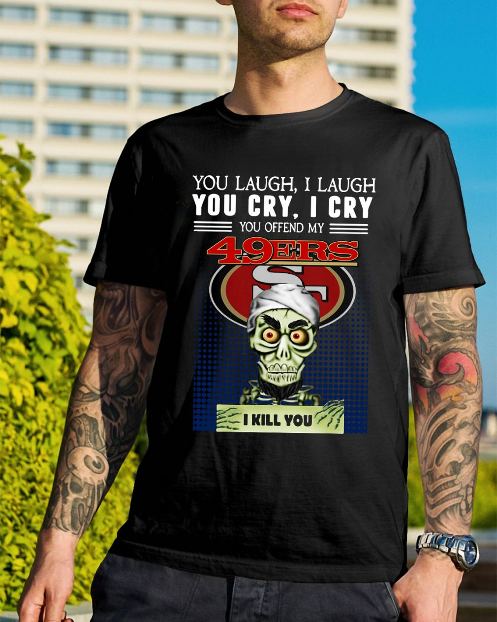 You laugh I laugh you cry I cry you offend my 49ers I kill you shirt
