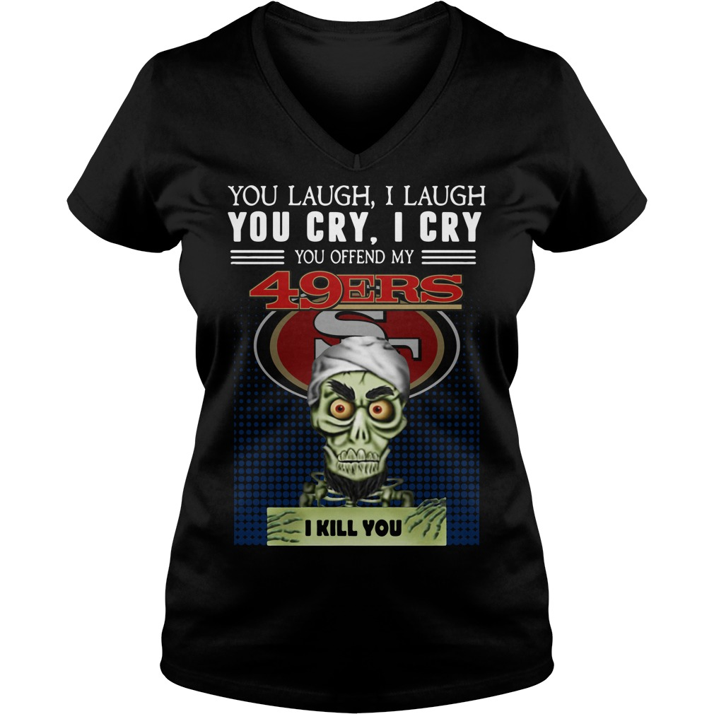 You laugh I laugh you cry I cry you offend my 49ers I kill you V-neck T-shirt