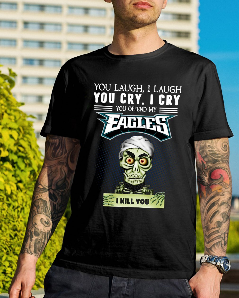 You laugh I laugh you cry I cry you offend my Eagles I kill you shirt