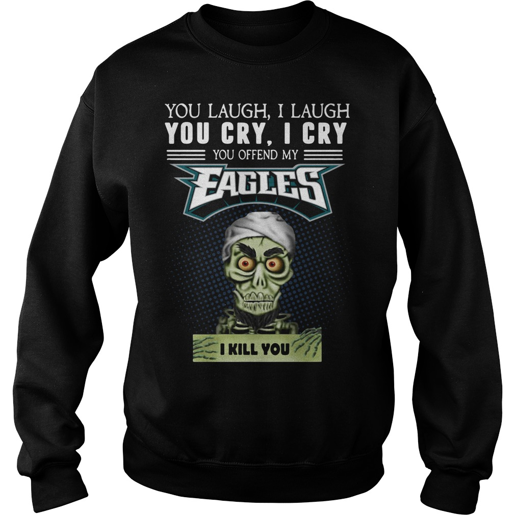 You laugh I laugh you cry I cry you offend my Eagles I kill you Sweater