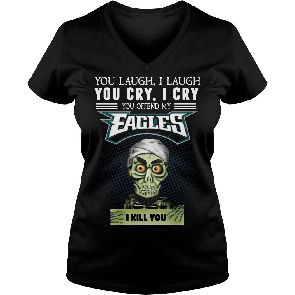 You laugh I laugh you cry I cry you offend my Eagles I kill you V-neck T-shirt