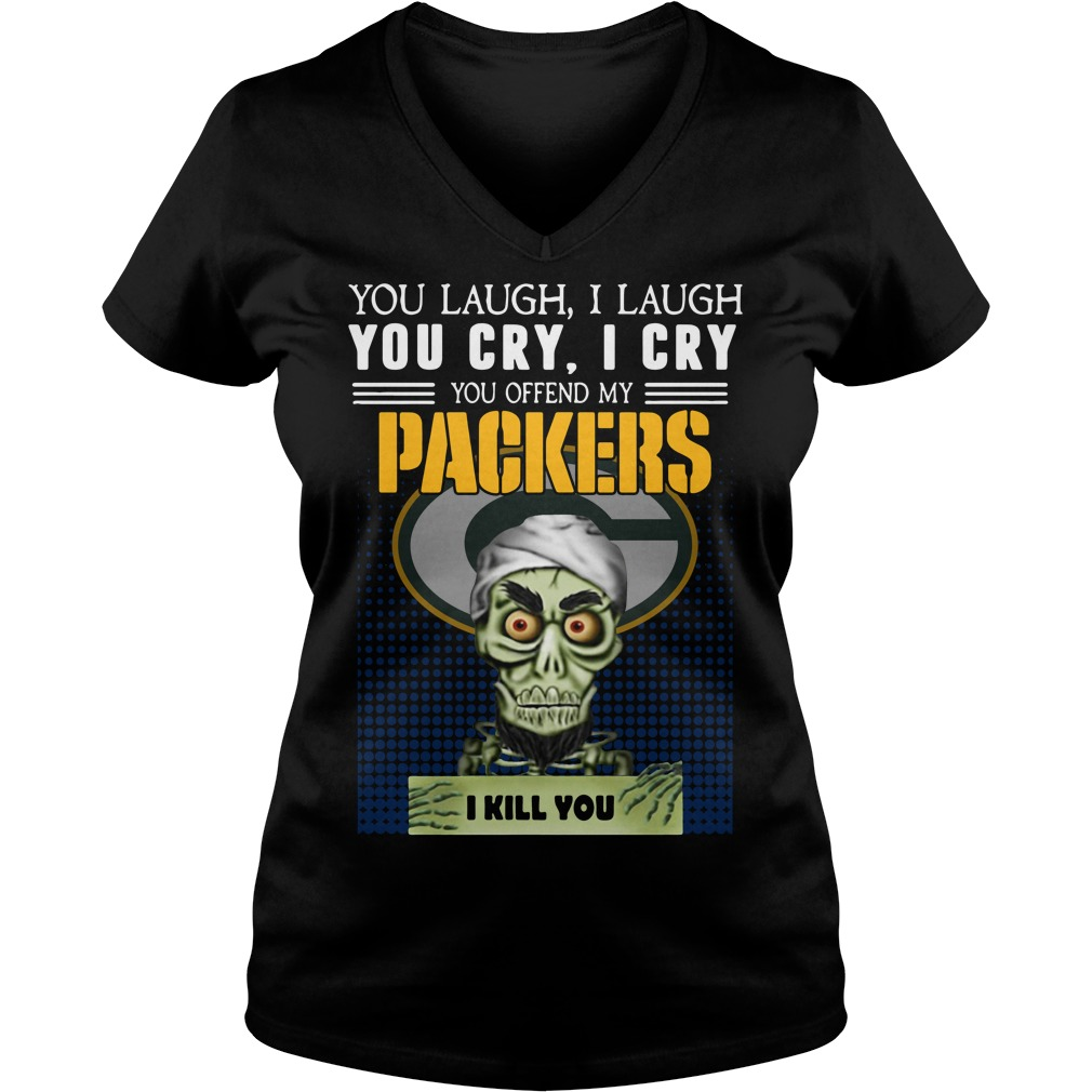 You laugh I laugh you cry I cry you offend my Packers I kill you V-neck T-shirt