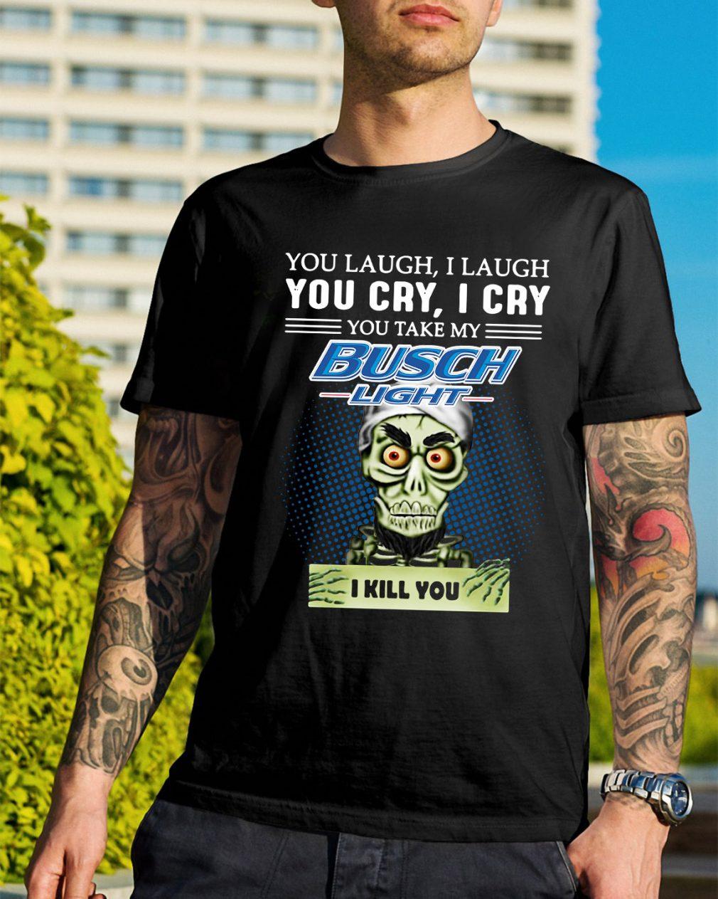 You laugh I laugh you cry I cry you take my Busch Light I kill you shirt