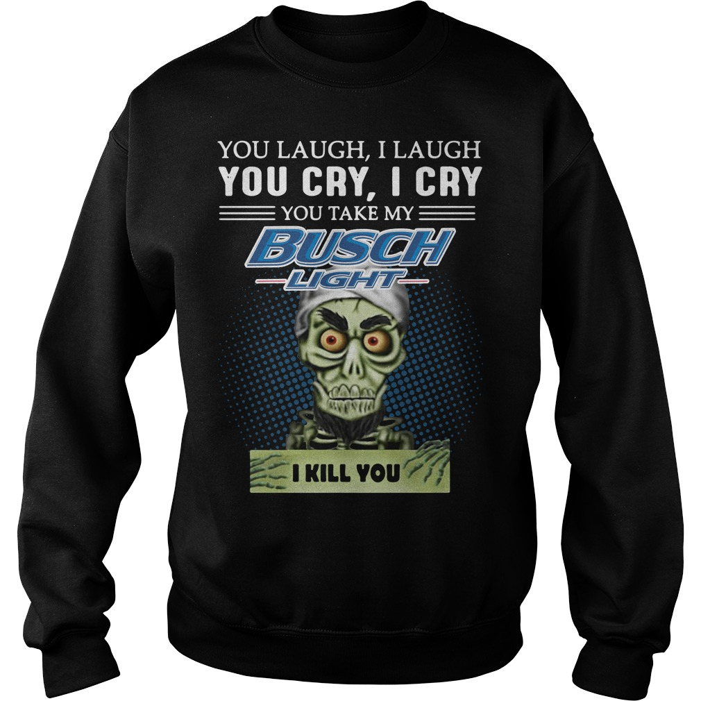You laugh I laugh you cry I cry you take my Busch Light I kill you Sweater