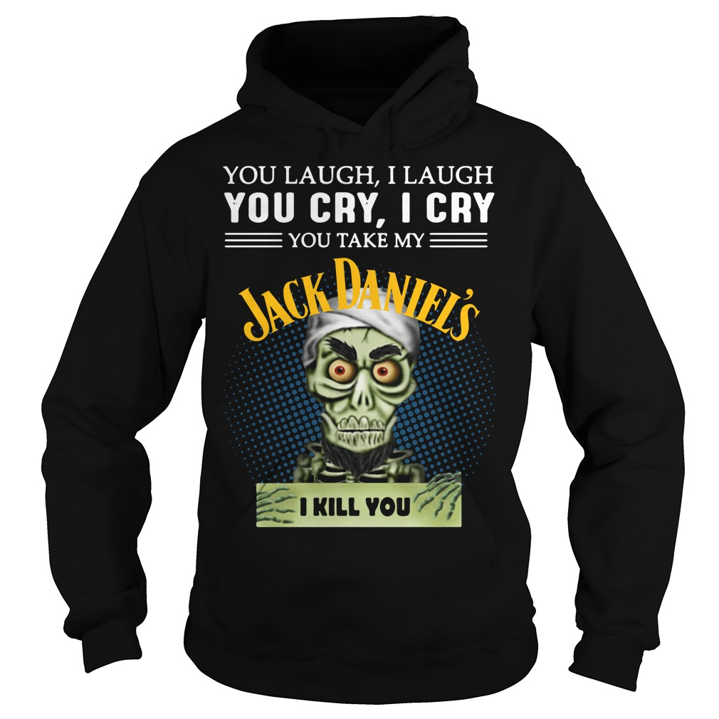 You laugh I laugh you cry I cry you take my Jack Daniel's I kill you Hoodie