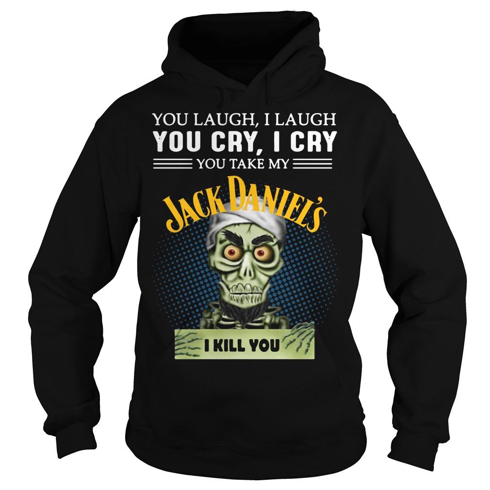 You laugh I laugh you cry I cry you take my Jack Daniel's I kill you Hoodie