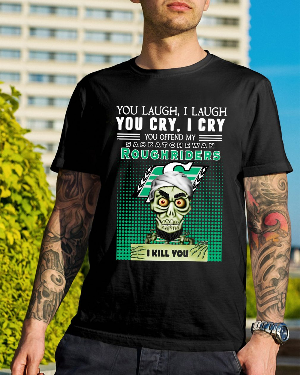 You laugh I laugh you cry I cry you take my Roughriders I kill you shirt
