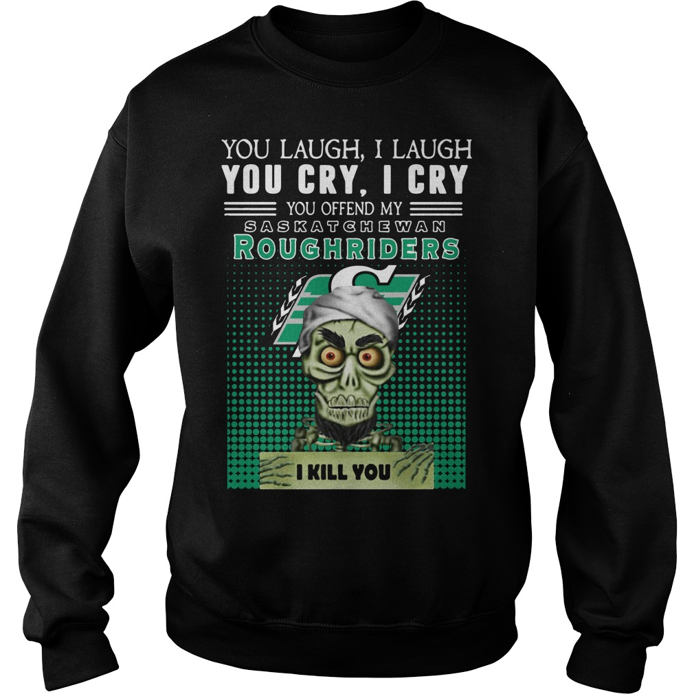 You laugh I laugh you cry I cry you take my Roughriders I kill you Sweater