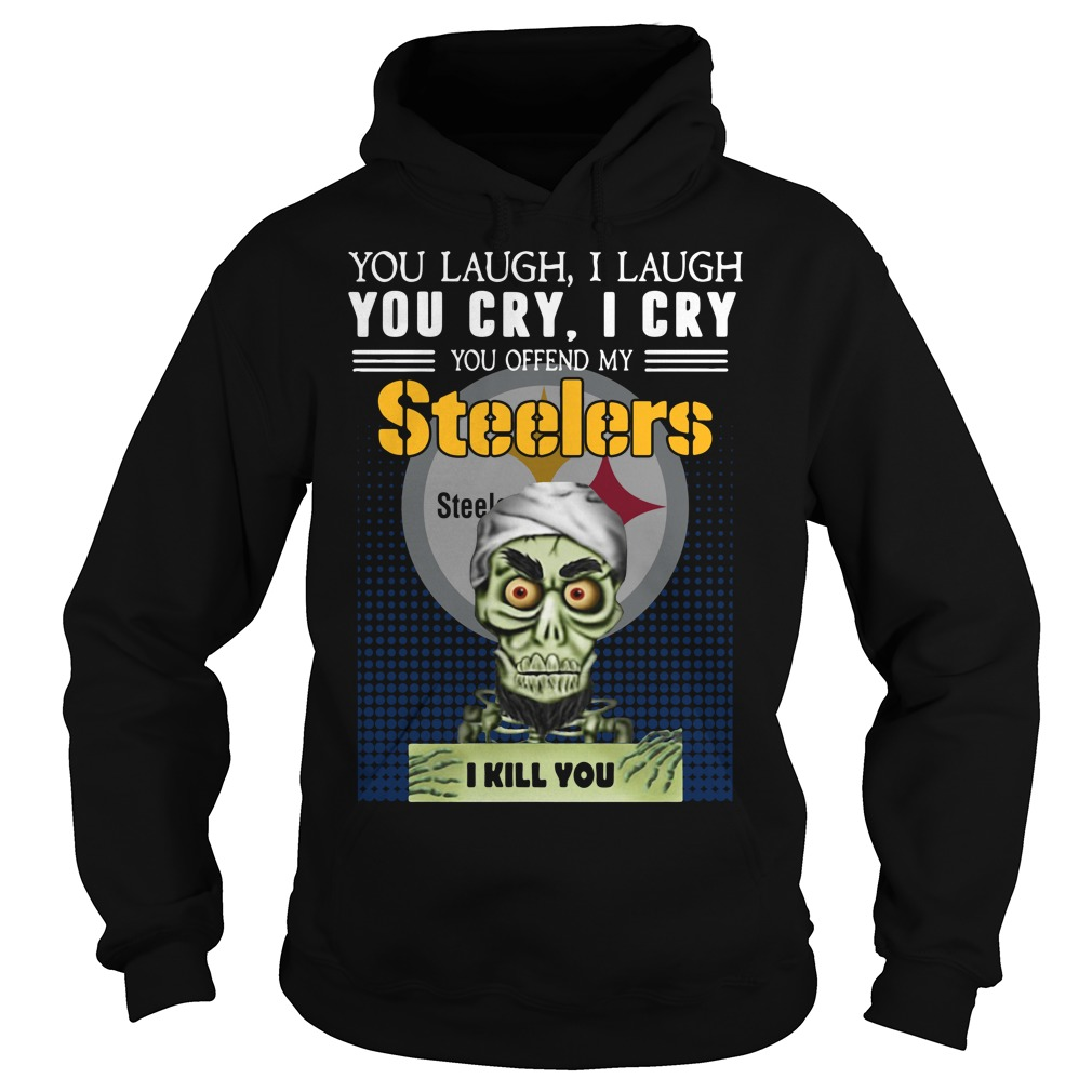 You laugh I laugh you cry I cry you take my Steelers I kill you Hoodie