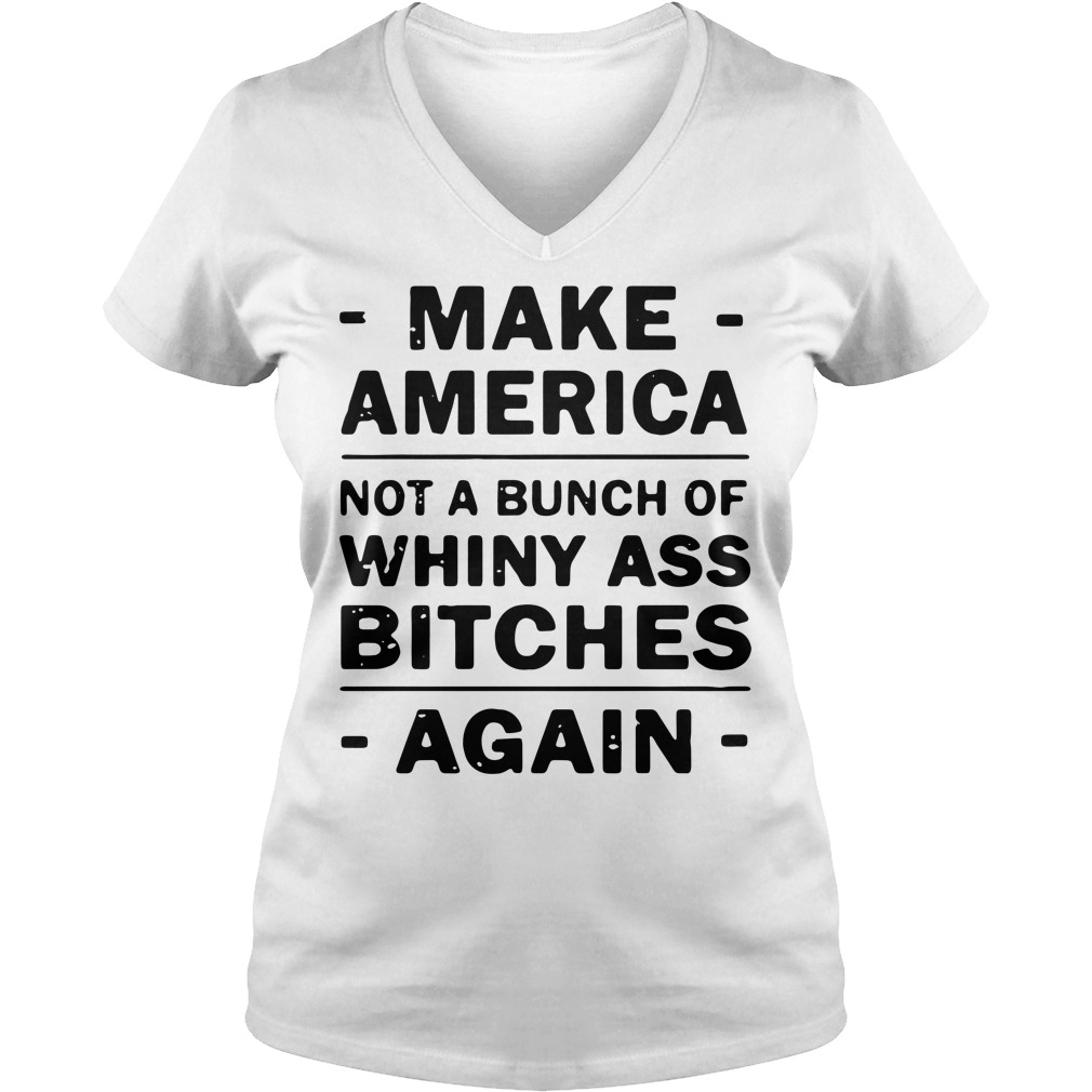 Make America not a bunch of Whiny ass bitches again V-neck T-shirt