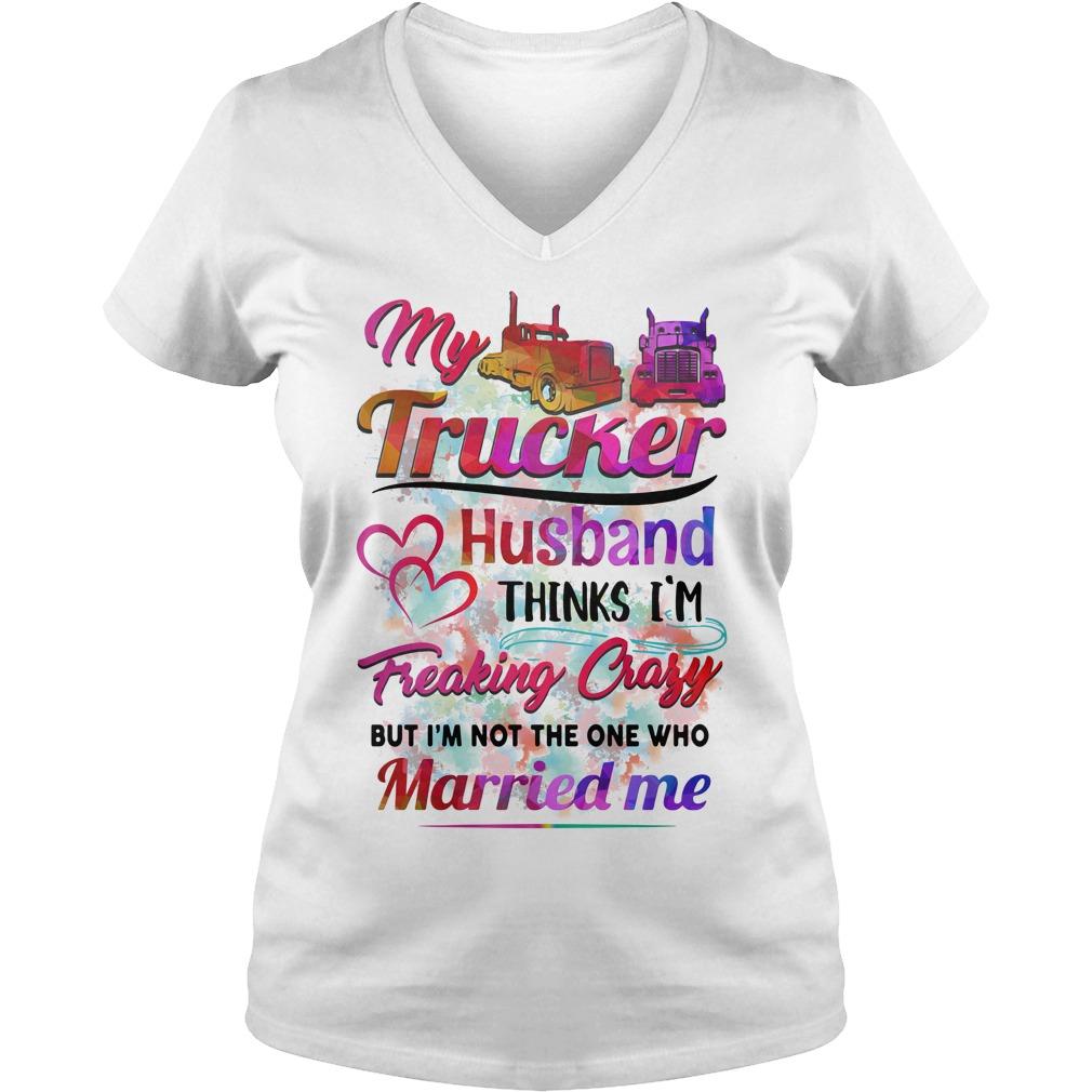 My trucker husband thinks I'm freaking crazy V-neck T-shirt