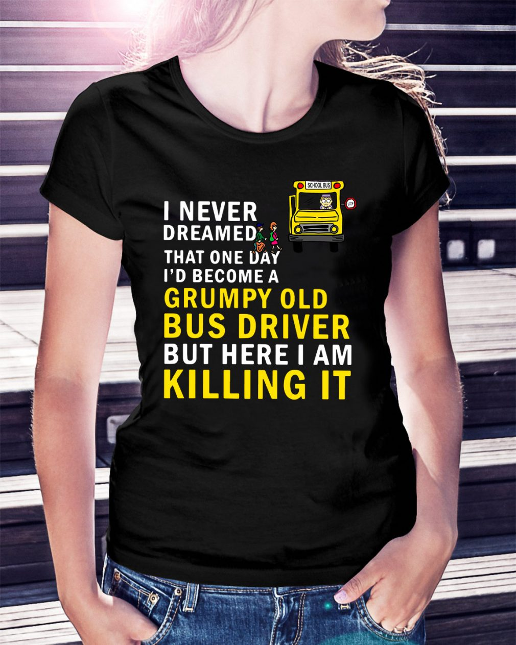 I never dreamed that one day I'd become a grumpy old bus driver Ladies Tee