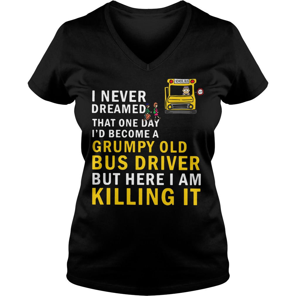 I never dreamed that one day I'd become a grumpy old bus driver V-neck T-shirt