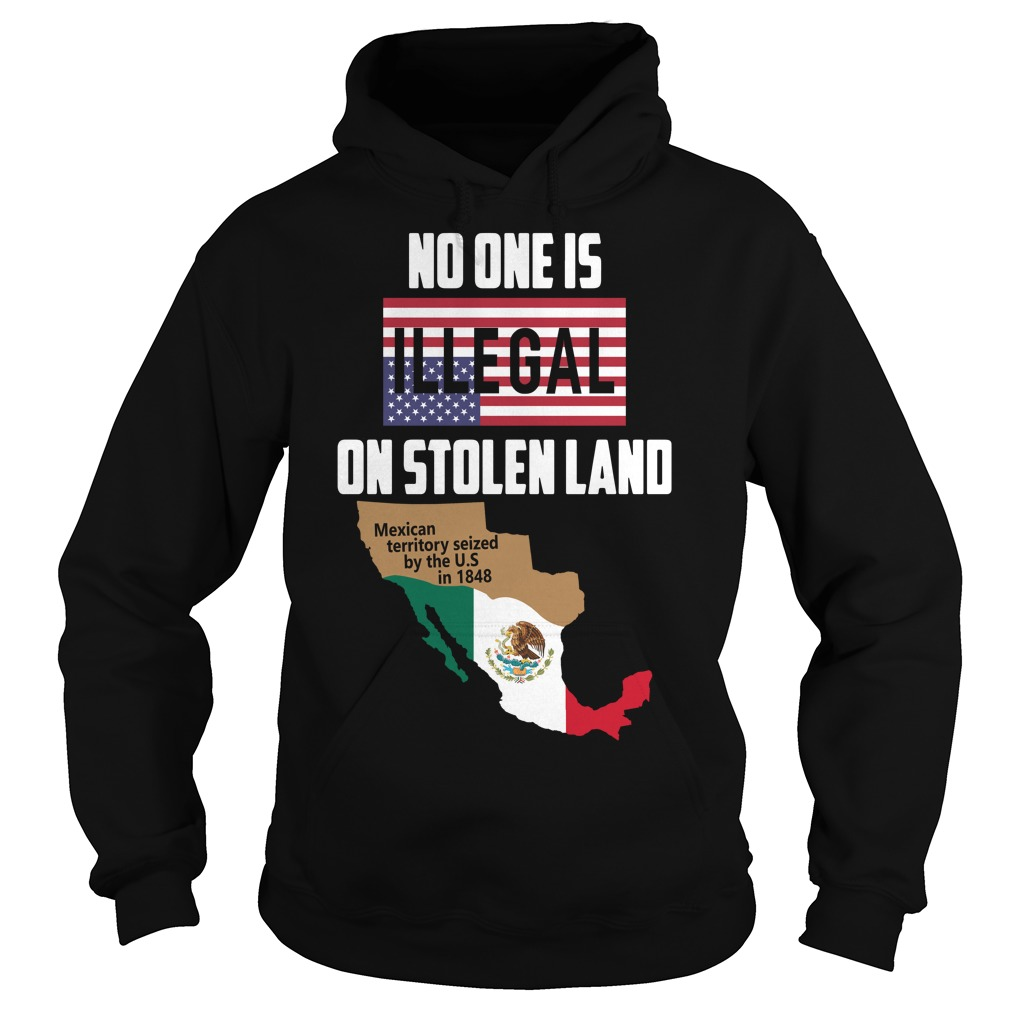 No one is Illegal on stolen land Mexican territory seized by the US Hoodie