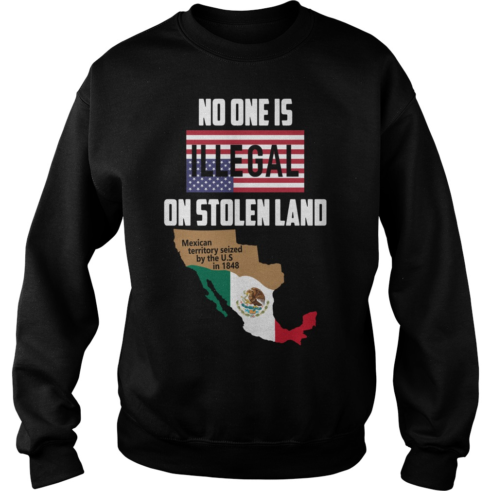 No one is Illegal on stolen land Mexican territory seized by the US Sweater