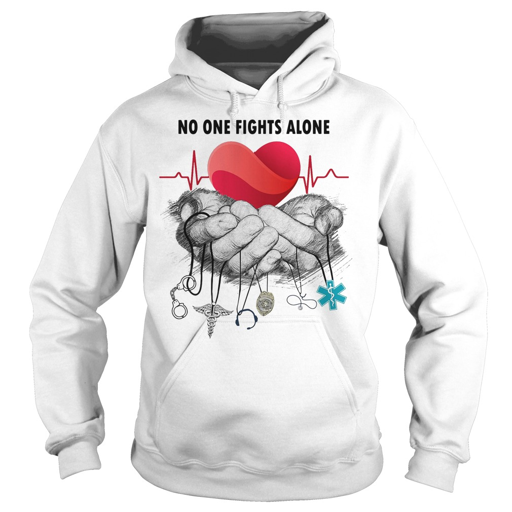 Nurse Police Firefighter Military Ems no one fights alone Hoodie