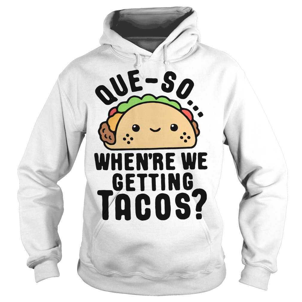 Que-so when're we getting Tacos Hoodie