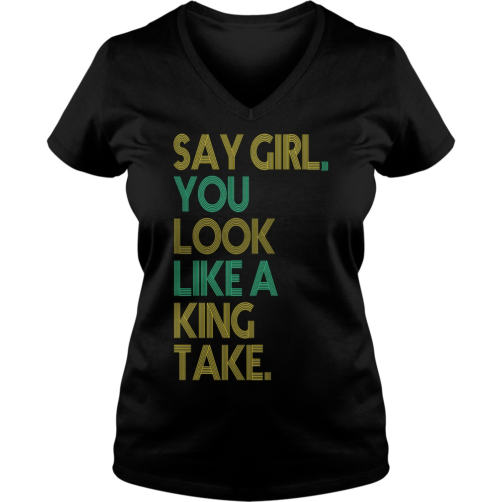 Say girl you look like a king take let me put a baby in ya V-neck T-shirt