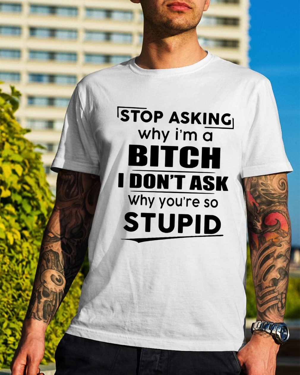 Stop asking why I'm a bitch I don't ask why you're so stupid shirt
