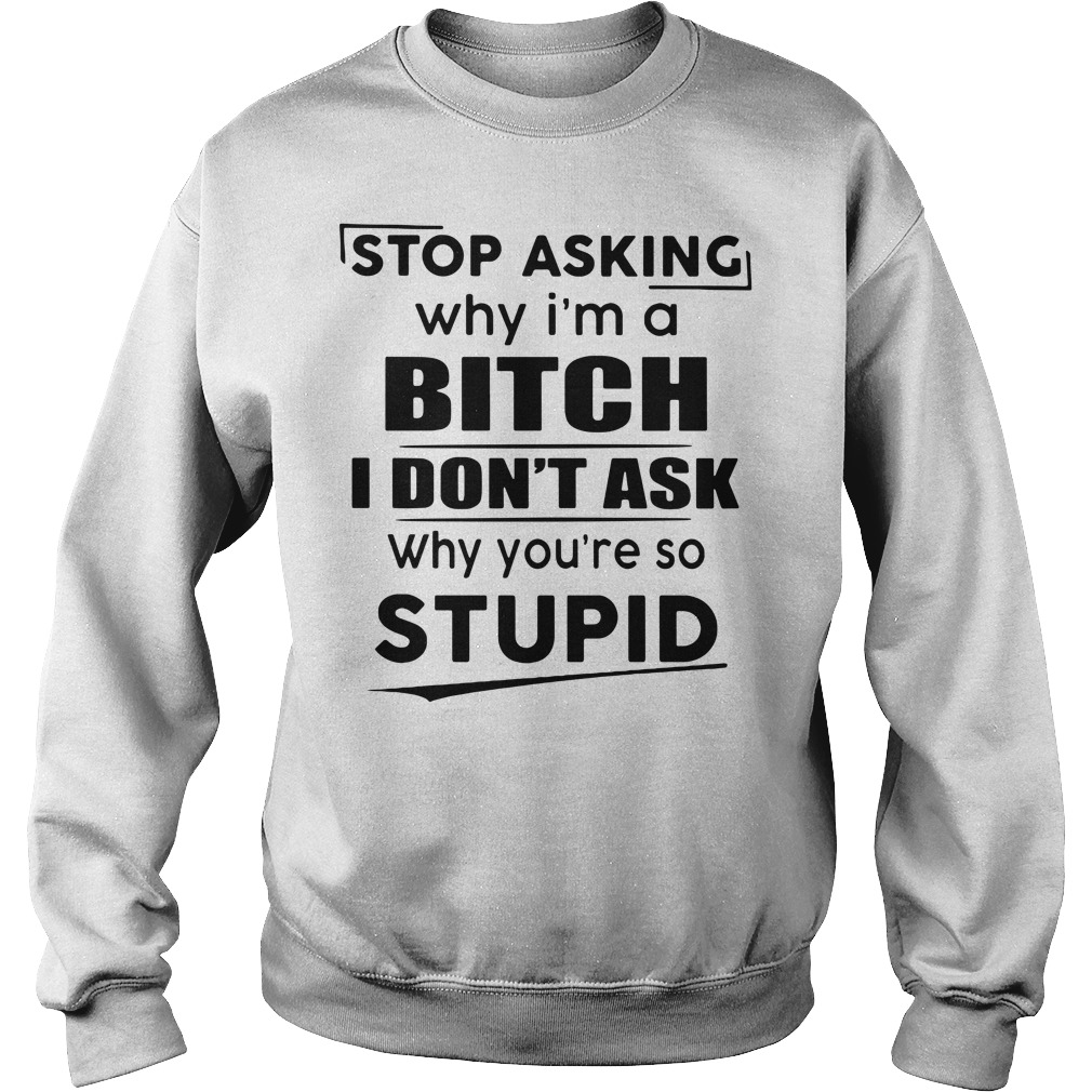 Stop asking why I'm a bitch I don't ask why you're so stupid Sweater