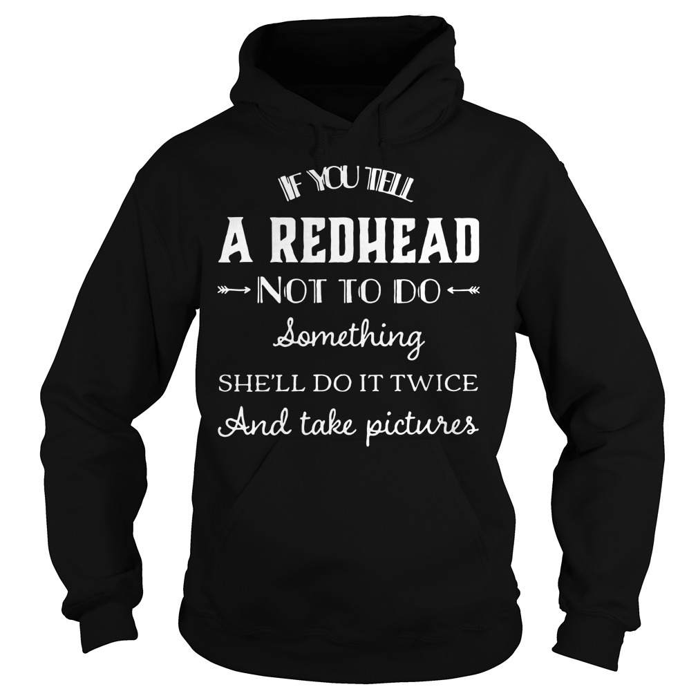 If you tell a redhead not to do something she'll do it twice Hoodie