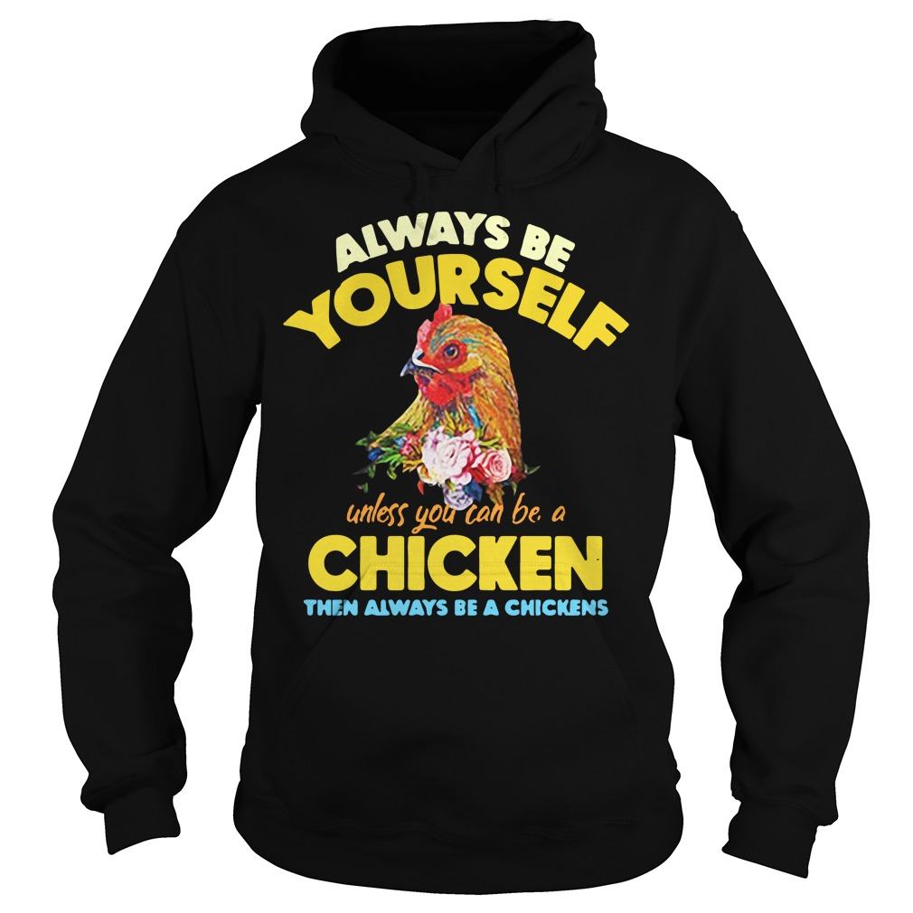 Be yourself unless you can be a chicken then always be a chickens Hoodie