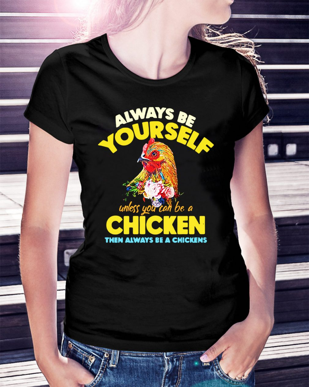 Be yourself unless you can be a chicken then always be a chickens Ladies Tee