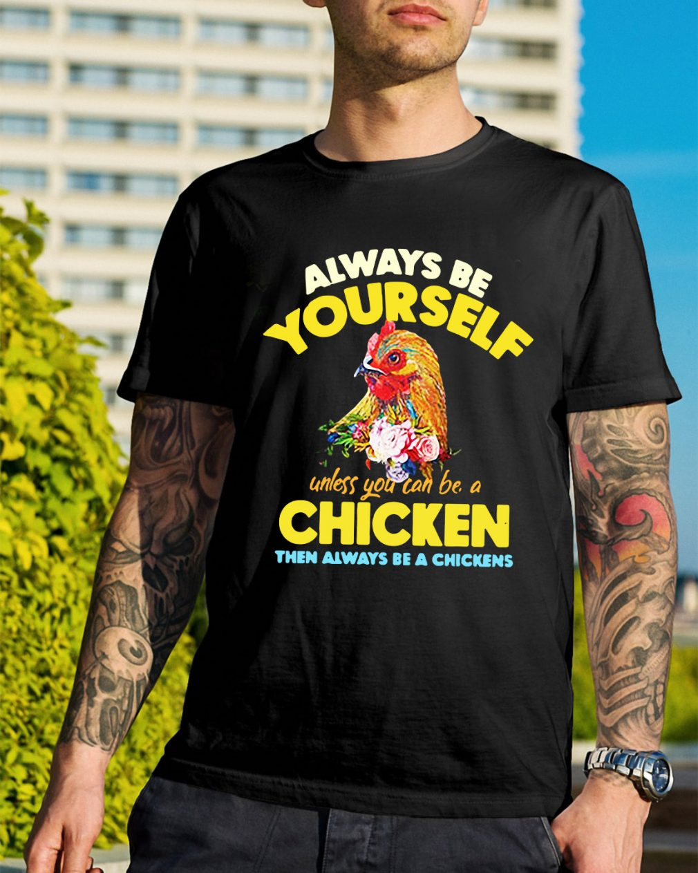 Be yourself unless you can be a chicken then always be a chickens shirt