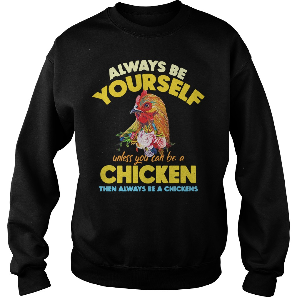 Be yourself unless you can be a chicken then always be a chickens Sweater