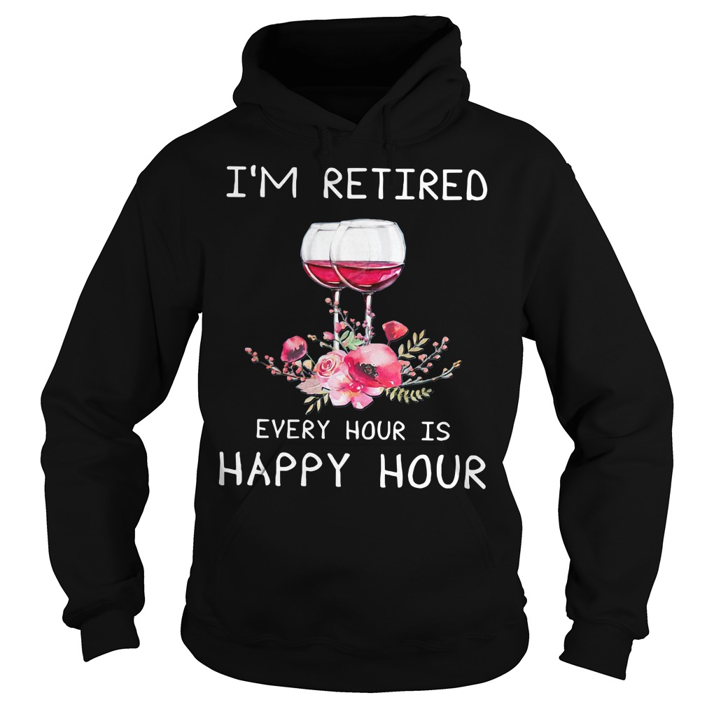 Wine I'm retired every hour is happy hour Hoodie