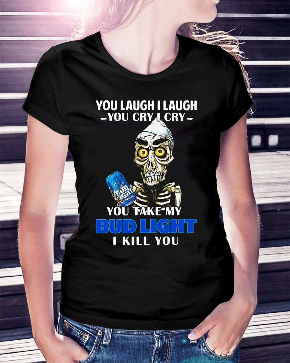 You laugh I laugh you cry I cry you take my Bud Light I kill you Ladies Tee
