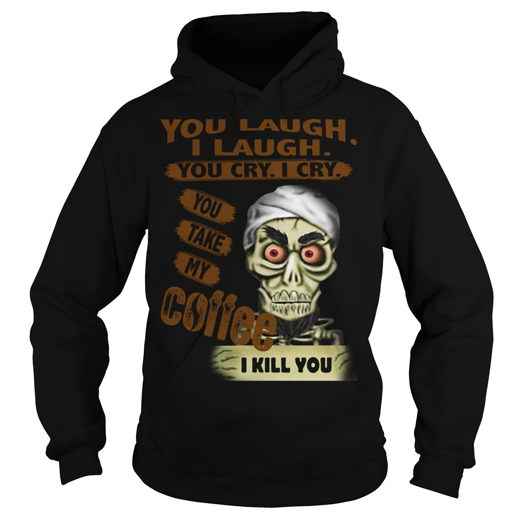 You laugh I laugh you cry I cry you take my coffee I kill you Hoodie