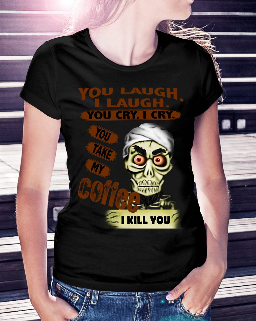 You laugh I laugh you cry I cry you take my coffee I kill you Ladies Tee