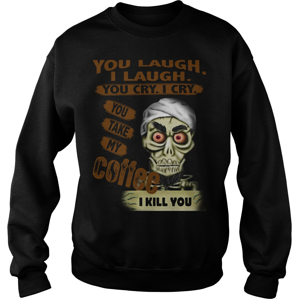 You laugh I laugh you cry I cry you take my coffee I kill you Sweater